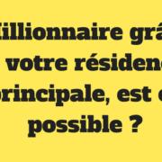 Millionnaire grâce à votre résidence principale